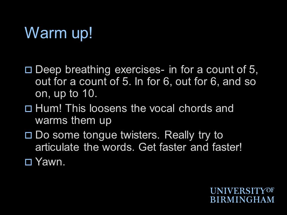 Warm up.  Deep breathing exercises- in for a count of 5, out for a count of 5.