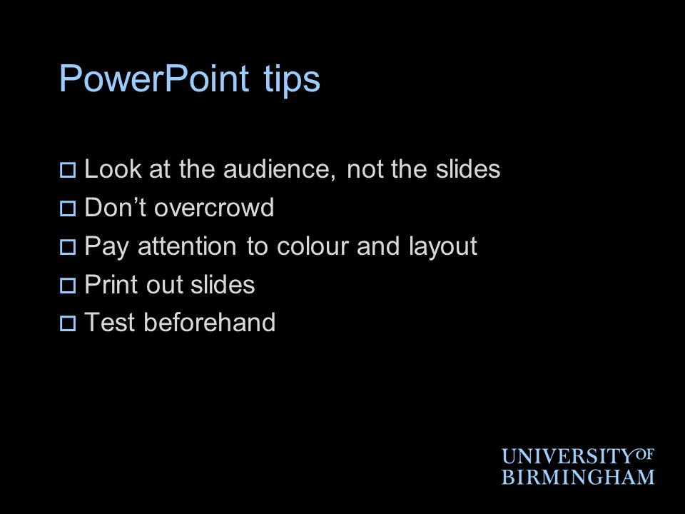PowerPoint tips  Look at the audience, not the slides  Don't overcrowd  Pay attention to colour and layout  Print out slides  Test beforehand