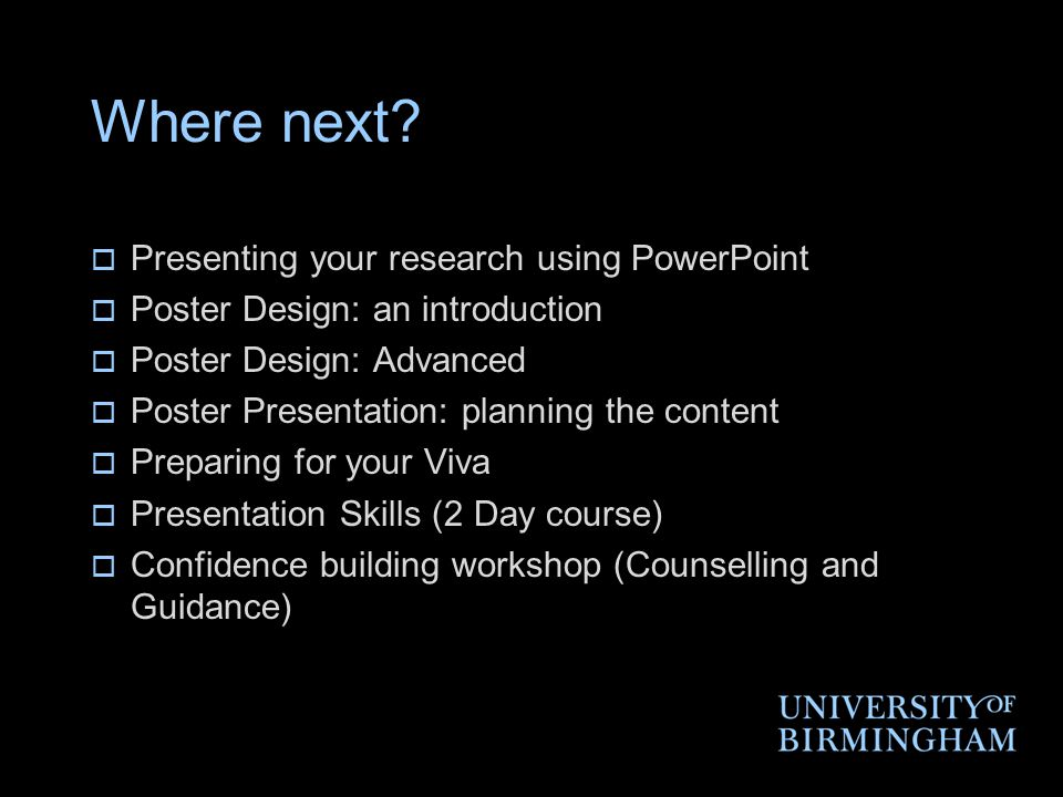 Where next?  Presenting your research using PowerPoint  Poster Design: an introduction  Poster Design: Advanced  Poster Presentation: planning the