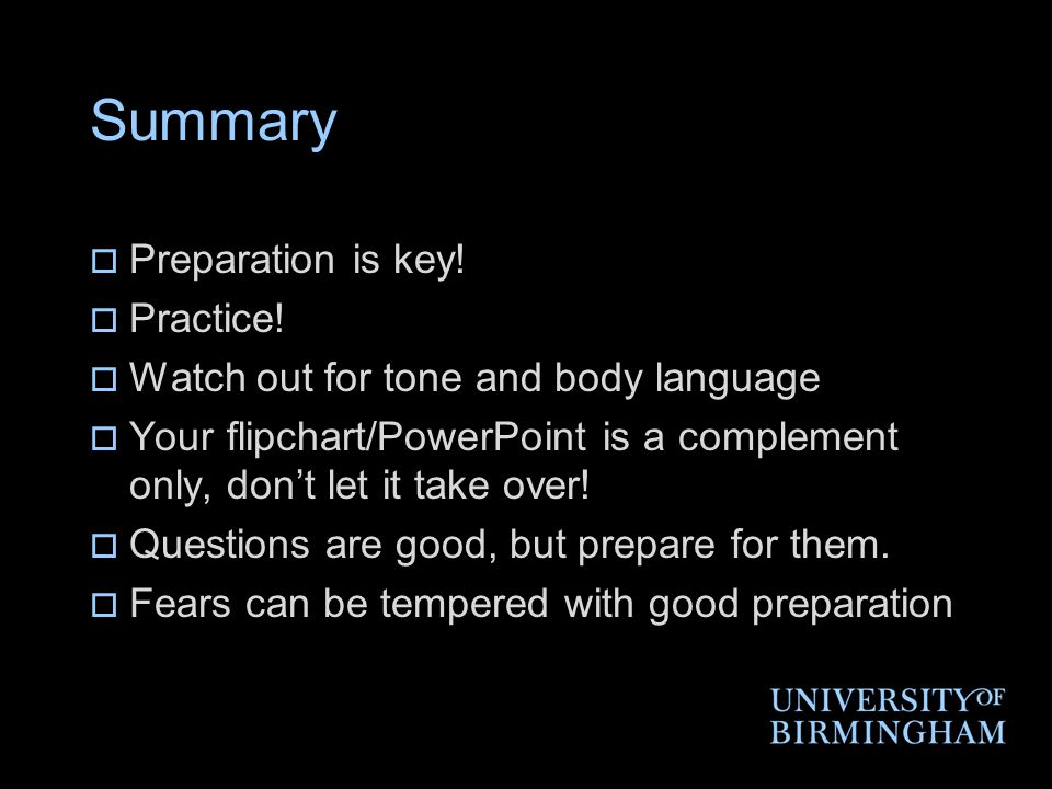 Summary  Preparation is key!  Practice!  Watch out for tone and body language  Your flipchart/PowerPoint is a complement only, don't let it take o
