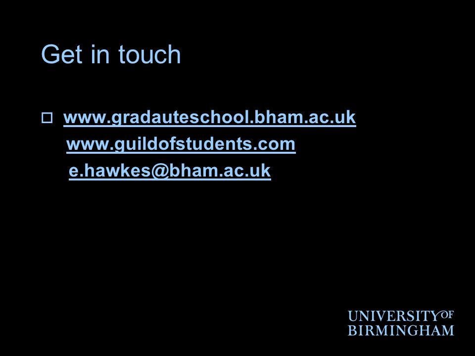 Get in touch  www.gradauteschool.bham.ac.ukwww.gradauteschool.bham.ac.uk www.guildofstudents.com e.hawkes@bham.ac.uk