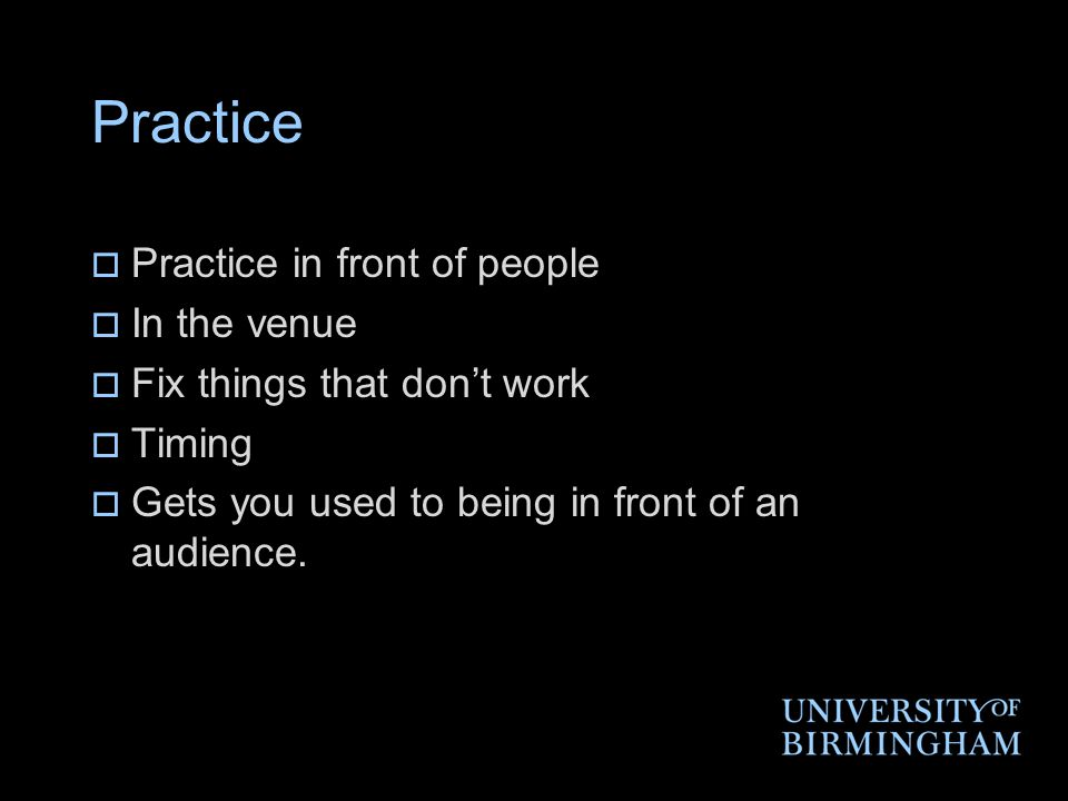 Practice  Practice in front of people  In the venue  Fix things that don't work  Timing  Gets you used to being in front of an audience.