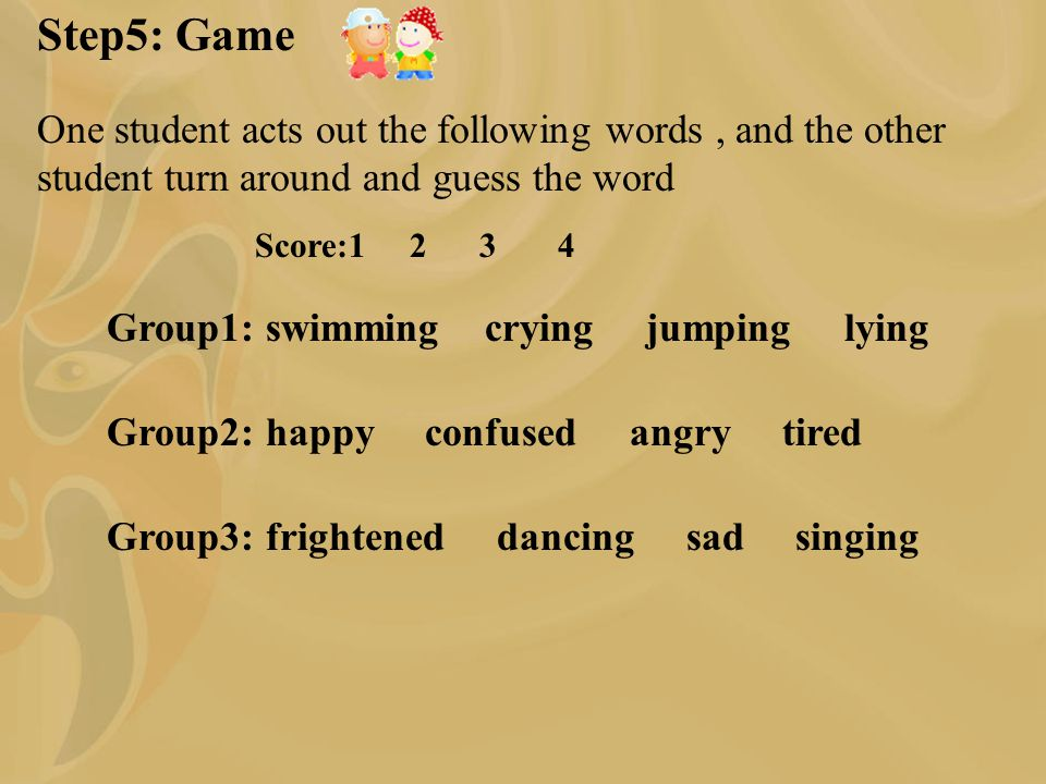 Step5: Game One student acts out the following words, and the other student turn around and guess the word Group1: swimming crying jumping lying Group2: happy confused angry tired Group3: frightened dancing sad singing Score:1 2 3 4