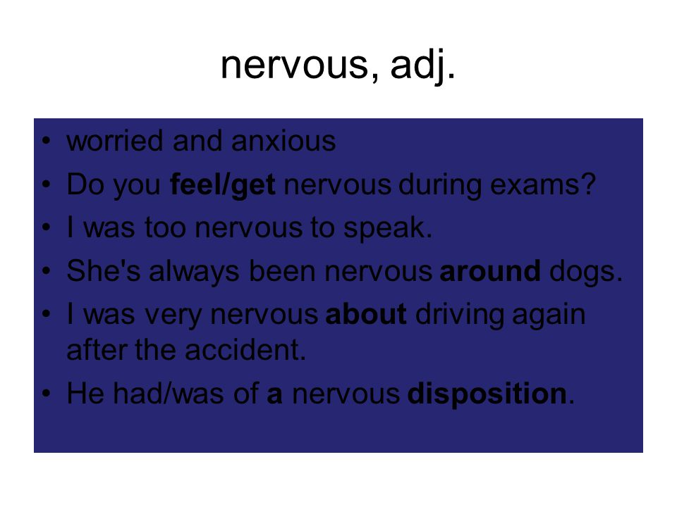 nervous, adj. worried and anxious Do you feel/get nervous during exams.