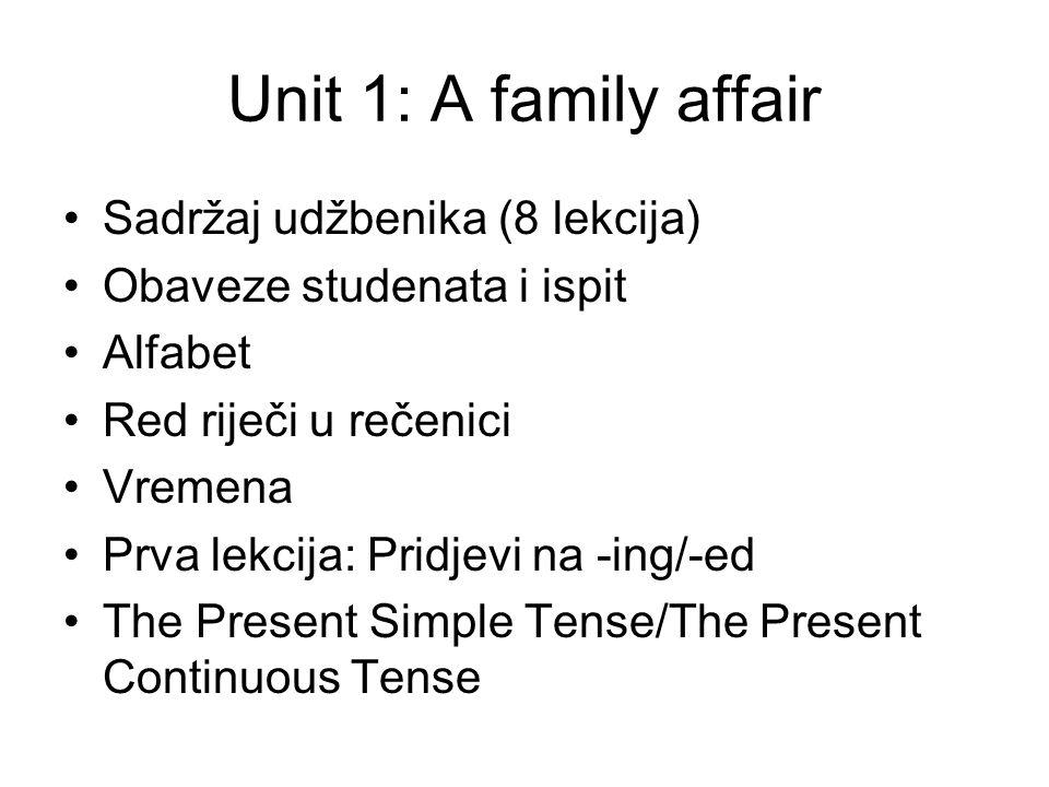 Unit 1: A family affair Sadržaj udžbenika (8 lekcija) Obaveze studenata i ispit Alfabet Red riječi u rečenici Vremena Prva lekcija: Pridjevi na -ing/-ed The Present Simple Tense/The Present Continuous Tense
