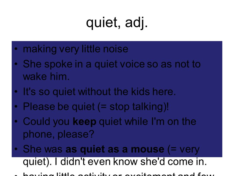 quiet, adj. making very little noise She spoke in a quiet voice so as not to wake him.