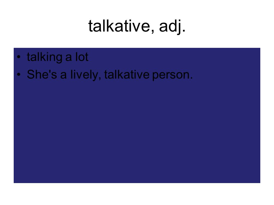 talkative, adj. talking a lot She s a lively, talkative person.