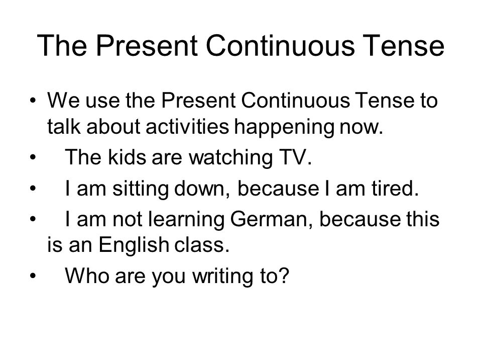 The Present Continuous Tense We use the Present Continuous Tense to talk about activities happening now.