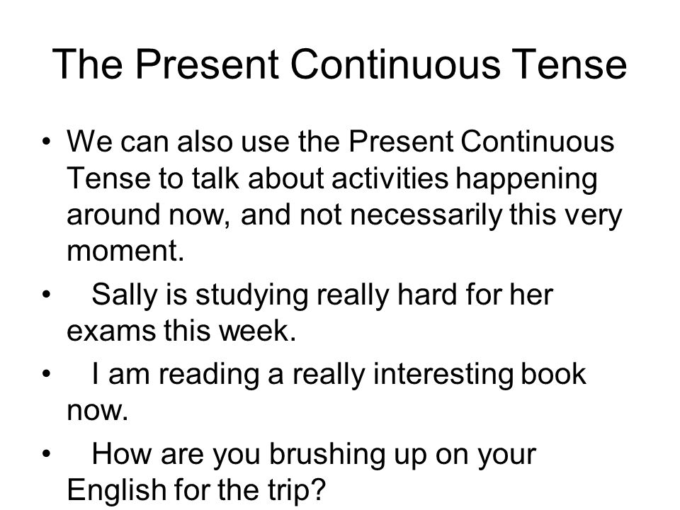 The Present Continuous Tense We can also use the Present Continuous Tense to talk about activities happening around now, and not necessarily this very moment.