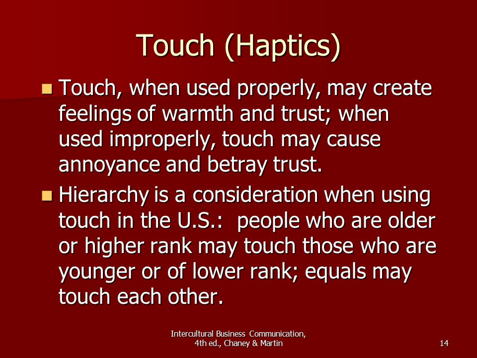 Intercultural Business Communication, 4th ed., Chaney & Martin14 Touch (Haptics) Touch, when used properly, may create feelings of warmth and trust; when used improperly, touch may cause annoyance and betray trust.