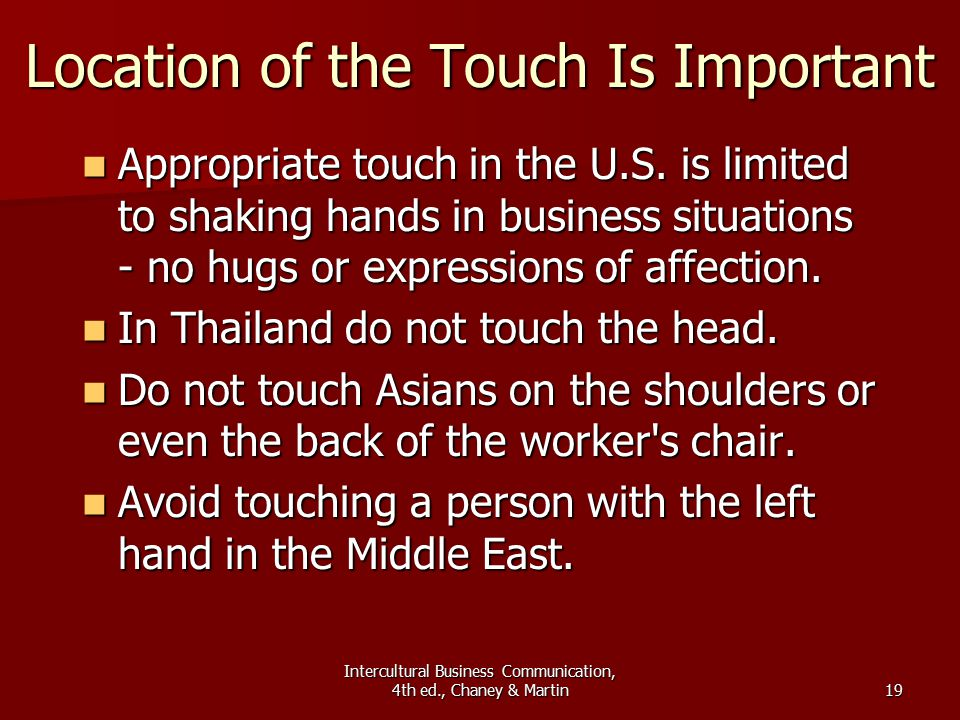 Intercultural Business Communication, 4th ed., Chaney & Martin19 Location of the Touch Is Important Appropriate touch in the U.S.