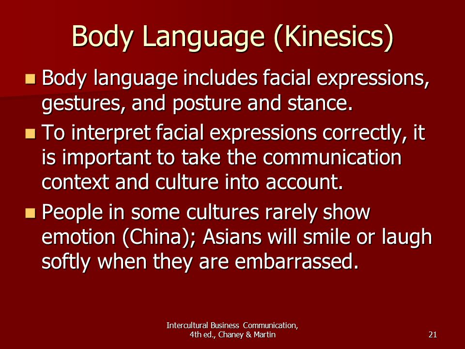 Intercultural Business Communication, 4th ed., Chaney & Martin21 Body Language (Kinesics) Body language includes facial expressions, gestures, and posture and stance.