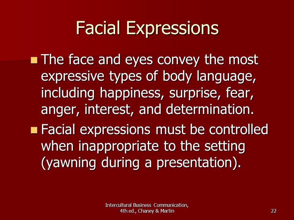 Intercultural Business Communication, 4th ed., Chaney & Martin22 Facial Expressions The face and eyes convey the most expressive types of body language, including happiness, surprise, fear, anger, interest, and determination.