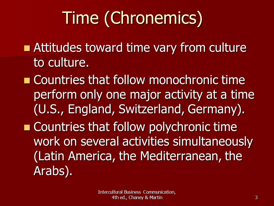 Intercultural Business Communication, 4th ed., Chaney & Martin3 Time (Chronemics) Attitudes toward time vary from culture to culture.