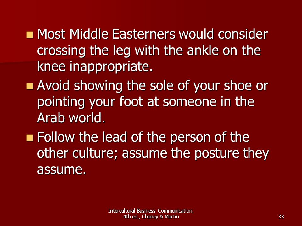 Intercultural Business Communication, 4th ed., Chaney & Martin33 Most Middle Easterners would consider crossing the leg with the ankle on the knee inappropriate.