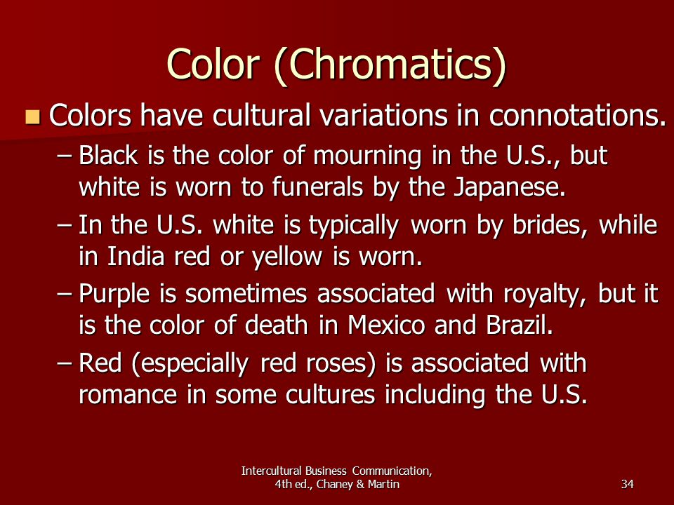 Intercultural Business Communication, 4th ed., Chaney & Martin34 Color (Chromatics) Colors have cultural variations in connotations.