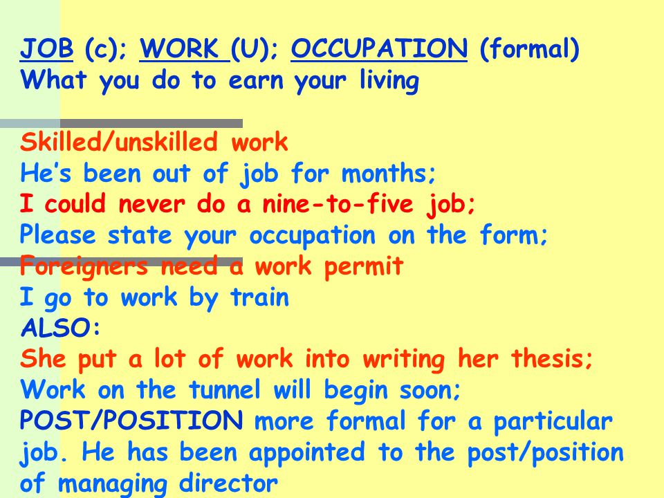 JOB (c); WORK (U); OCCUPATION (formal) What you do to earn your living Skilled/unskilled work He's been out of job for months; I could never do a nine-to-five job; Please state your occupation on the form; Foreigners need a work permit I go to work by train ALSO: She put a lot of work into writing her thesis; Work on the tunnel will begin soon; POST/POSITION more formal for a particular job.