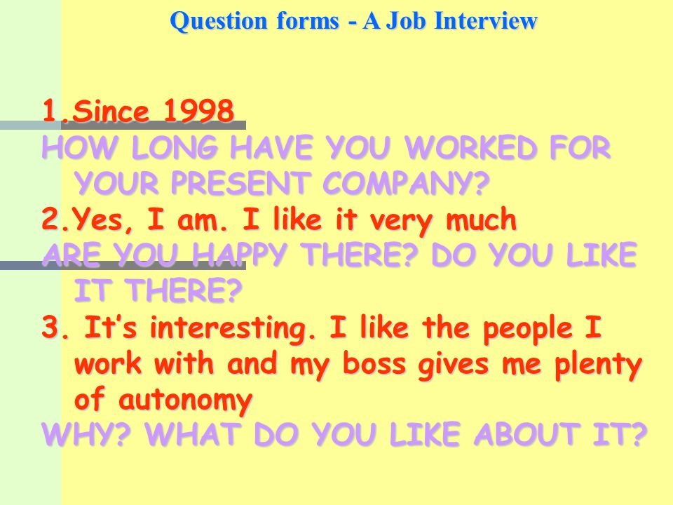 Question forms - A Job Interview 1.Since 1998 HOW LONG HAVE YOU WORKED FOR YOUR PRESENT COMPANY.