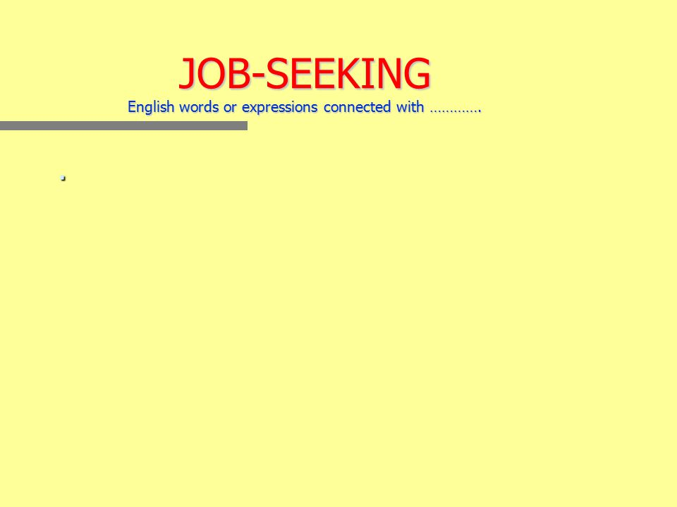 JOB-SEEKING English words or expressions connected with …………..