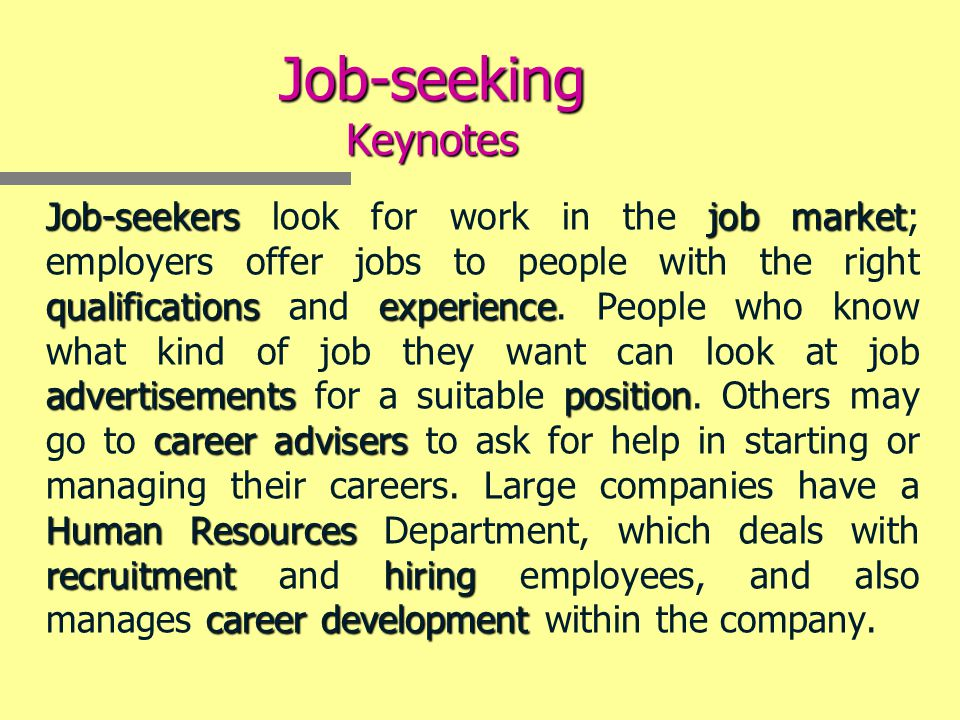 Job-seeking Keynotes Job-seekersjob market qualificationsexperience advertisementsposition careeradvisers HumanResources recruitmenthiring careerdevelopment Job-seekers look for work in the job market; employers offer jobs to people with the right qualifications and experience.