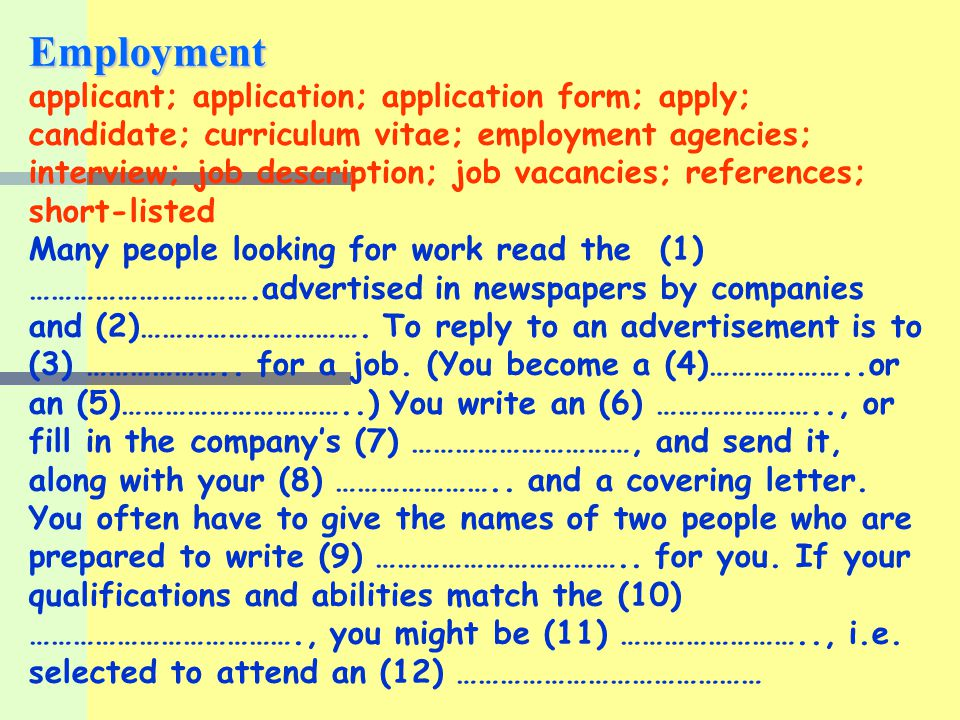 Employment applicant; application; application form; apply; candidate; curriculum vitae; employment agencies; interview; job description; job vacancies; references; short-listed Many people looking for work read the (1) job vacancies advertised in newspapers by companies and (2) employment agencies To reply to an advertisement is to (3) apply for a job.