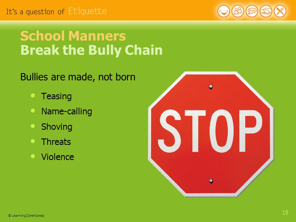 © Learning ZoneXpress 19 School Manners Break the Bully Chain Bullies are made, not born Teasing Name-calling Shoving Threats Violence