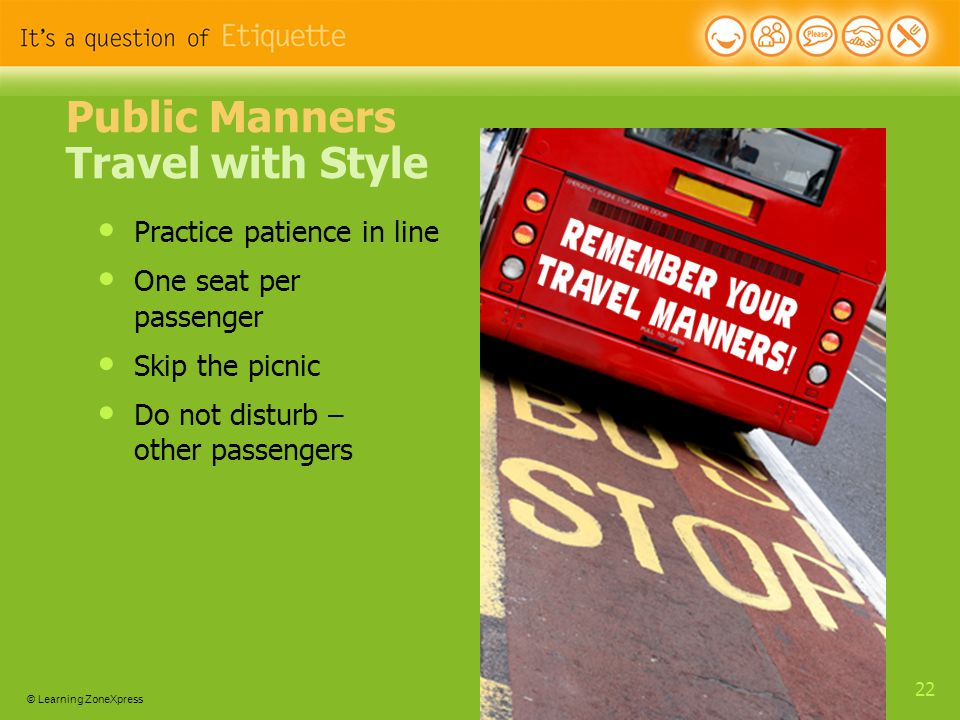 © Learning ZoneXpress 22 Public Manners Travel with Style Practice patience in line One seat per passenger Skip the picnic Do not disturb – other passengers