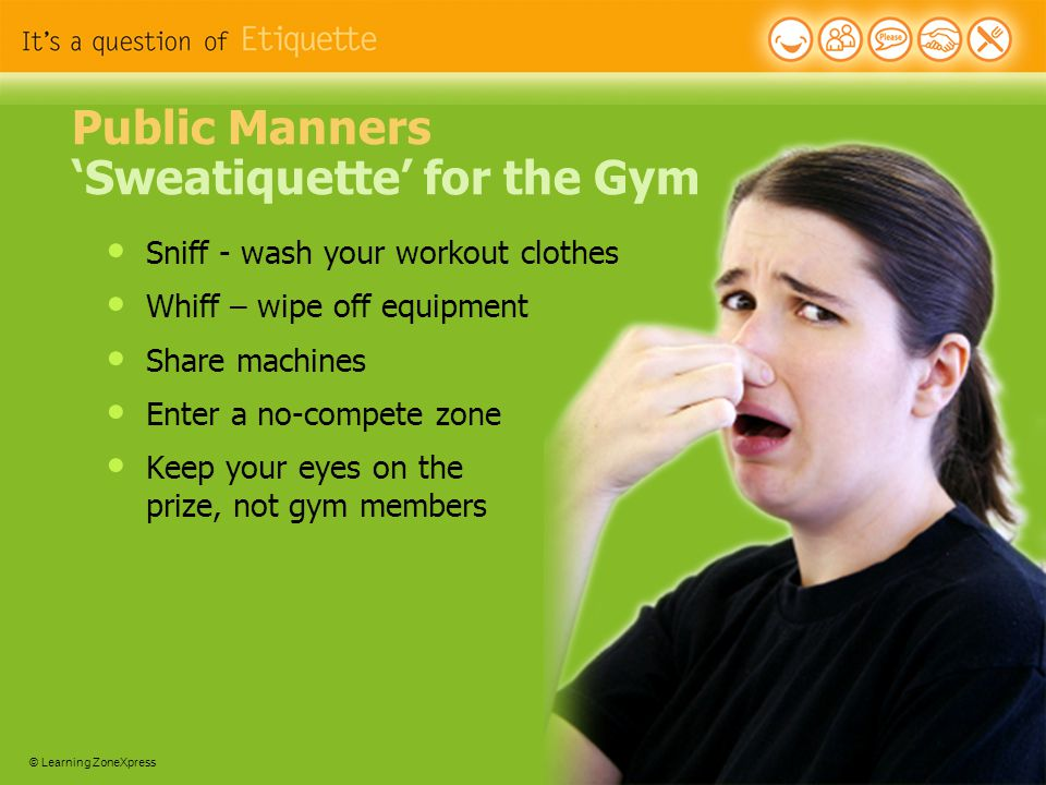 © Learning ZoneXpress 24 Public Manners 'Sweatiquette' for the Gym Sniff - wash your workout clothes Whiff – wipe off equipment Share machines Enter a no-compete zone Keep your eyes on the prize, not gym members