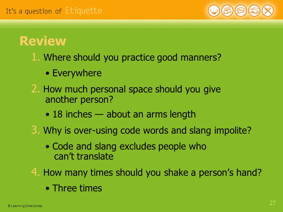 © Learning ZoneXpress 27 Review 1. Where should you practice good manners.