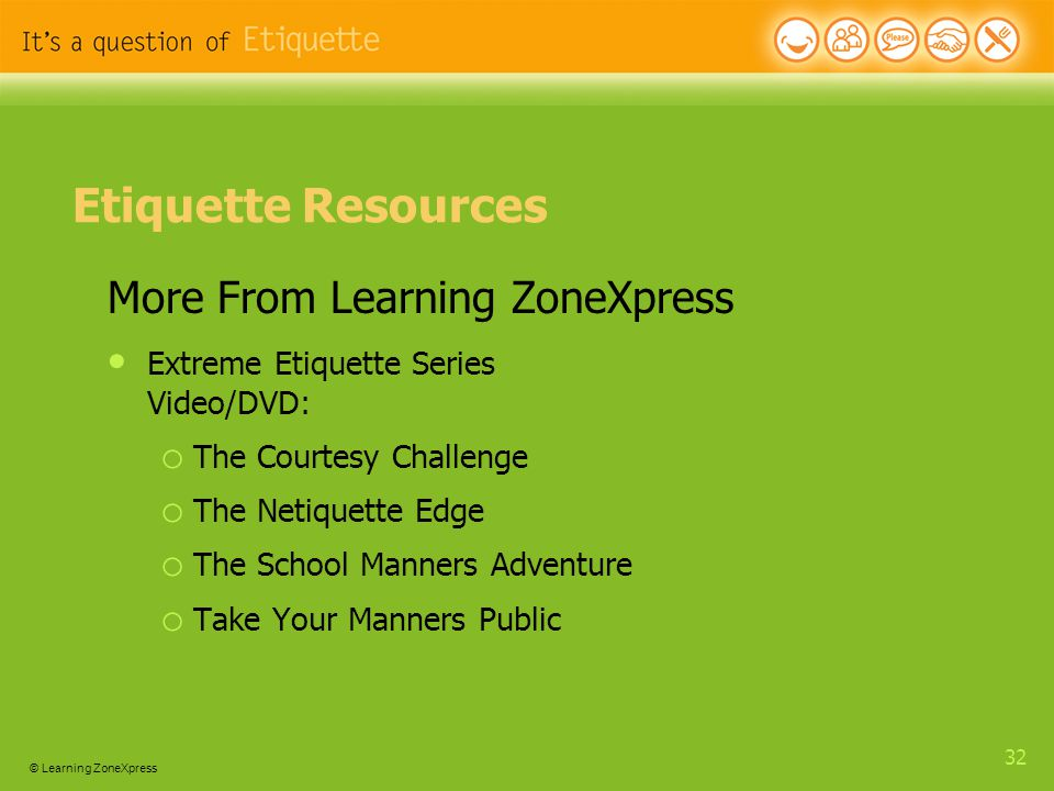 © Learning ZoneXpress 32 Etiquette Resources More From Learning ZoneXpress Extreme Etiquette Series Video/DVD: o The Courtesy Challenge o The Netiquette Edge o The School Manners Adventure o Take Your Manners Public