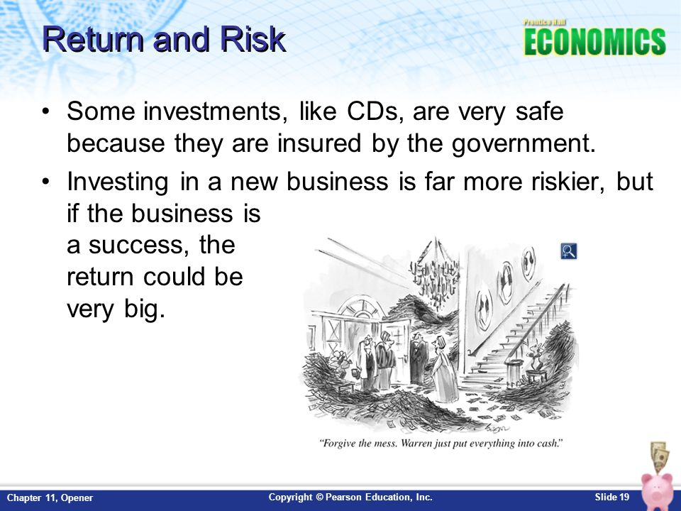 Copyright © Pearson Education, Inc.Slide 19 Chapter 11, Opener Return and Risk Some investments, like CDs, are very safe because they are insured by t