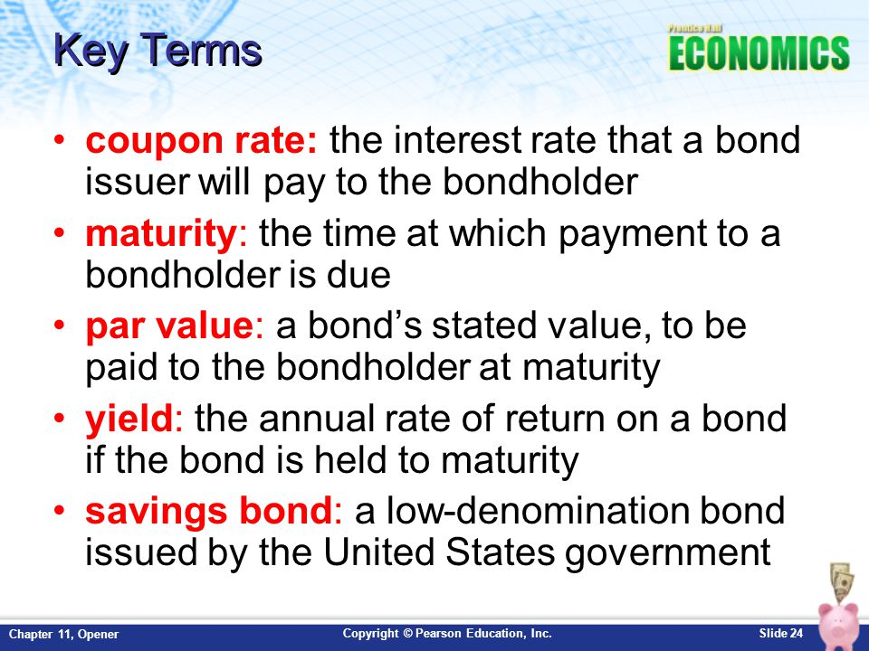 Copyright © Pearson Education, Inc.Slide 24 Chapter 11, Opener Key Terms coupon rate: the interest rate that a bond issuer will pay to the bondholder