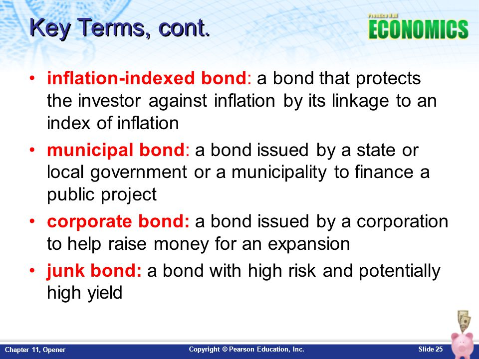 Copyright © Pearson Education, Inc.Slide 25 Chapter 11, Opener Key Terms, cont. inflation-indexed bond: a bond that protects the investor against infl