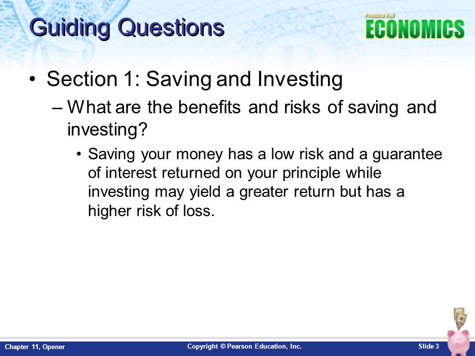 Copyright © Pearson Education, Inc.Slide 3 Chapter 11, Opener Guiding Questions Section 1: Saving and Investing –What are the benefits and risks of sa