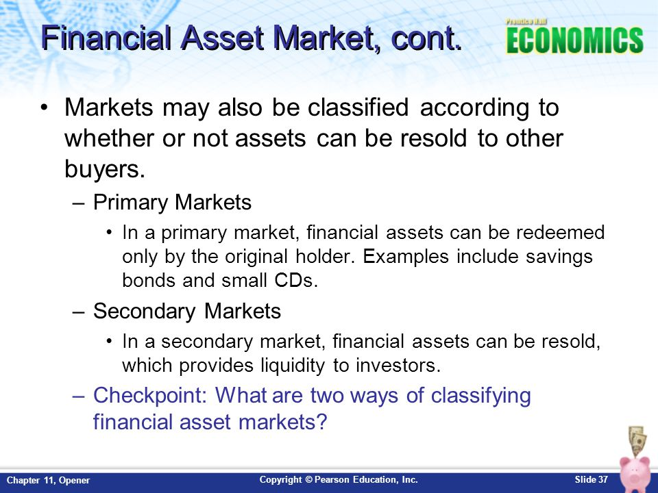 Copyright © Pearson Education, Inc.Slide 37 Chapter 11, Opener Financial Asset Market, cont. Markets may also be classified according to whether or no