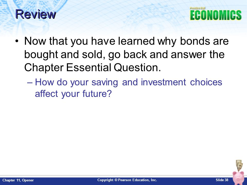 Copyright © Pearson Education, Inc.Slide 38 Chapter 11, Opener Review Now that you have learned why bonds are bought and sold, go back and answer the