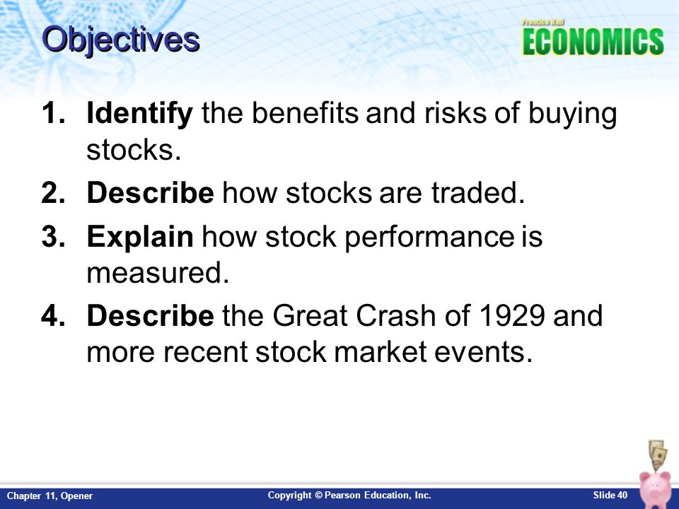 Copyright © Pearson Education, Inc.Slide 40 Chapter 11, Opener Objectives 1.Identify the benefits and risks of buying stocks. 2.Describe how stocks ar