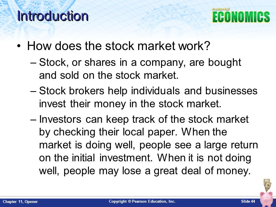 Copyright © Pearson Education, Inc.Slide 44 Chapter 11, Opener Introduction How does the stock market work? –Stock, or shares in a company, are bought