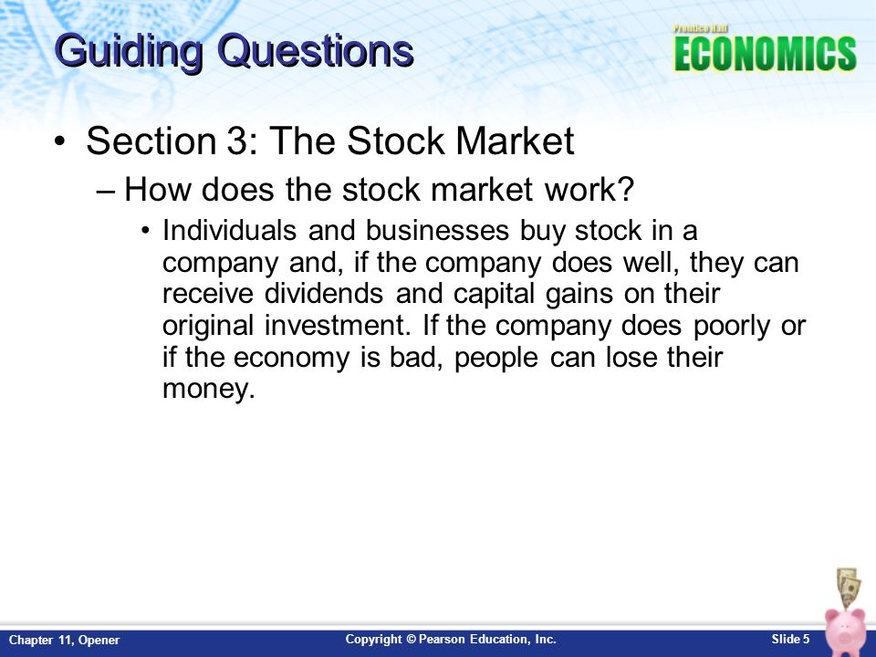 Copyright © Pearson Education, Inc.Slide 5 Chapter 11, Opener Guiding Questions Section 3: The Stock Market –How does the stock market work? Individua