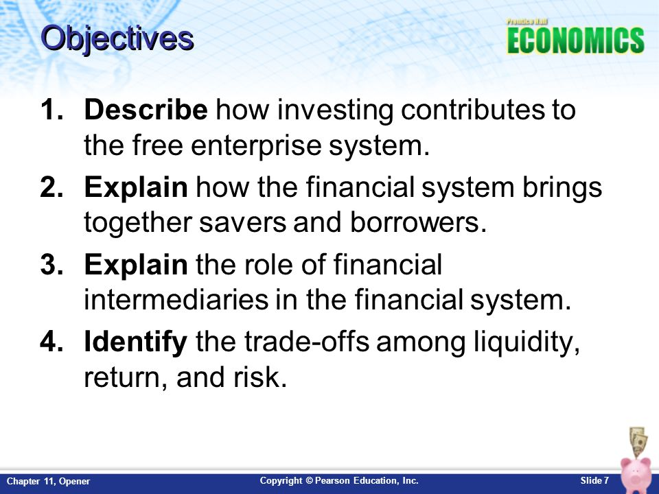 Copyright © Pearson Education, Inc.Slide 18 Chapter 11, Opener Providing Information and Liquidity By providing vital data, either in a portfolio or a prospectus, financial intermediaries reduce the costs in time and money that lenders and borrowers would pay if they had to get the information on their own.
