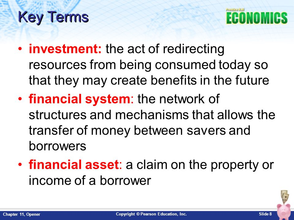 Copyright © Pearson Education, Inc.Slide 8 Chapter 11, Opener Key Terms investment: the act of redirecting resources from being consumed today so that