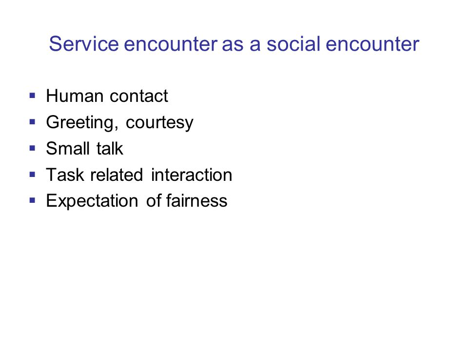 Service encounter as a social encounter  Human contact  Greeting, courtesy  Small talk  Task related interaction  Expectation of fairness