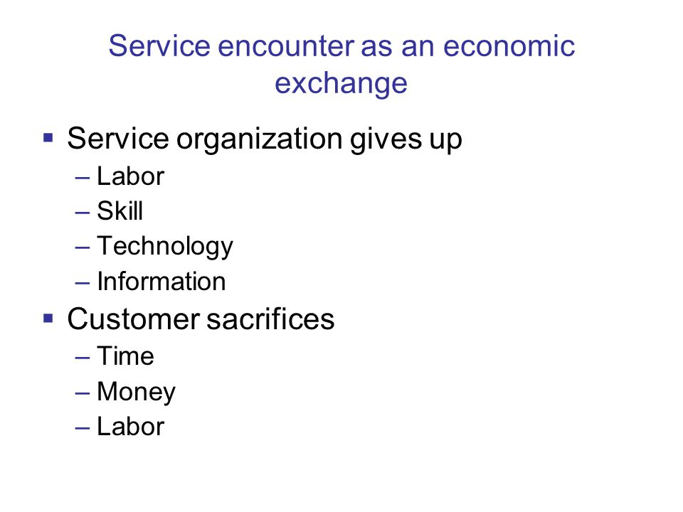 Service encounter as an economic exchange  Service organization gives up –Labor –Skill –Technology –Information  Customer sacrifices –Time –Money –Labor