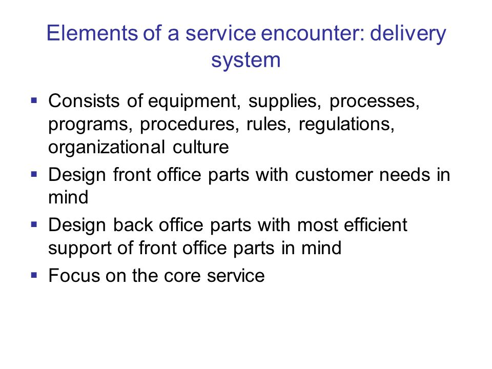 Elements of a service encounter: delivery system  Consists of equipment, supplies, processes, programs, procedures, rules, regulations, organizational culture  Design front office parts with customer needs in mind  Design back office parts with most efficient support of front office parts in mind  Focus on the core service