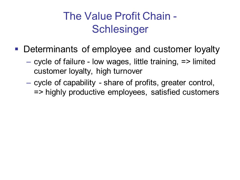The Value Profit Chain - Schlesinger  Determinants of employee and customer loyalty –cycle of failure - low wages, little training, => limited customer loyalty, high turnover –cycle of capability - share of profits, greater control, => highly productive employees, satisfied customers