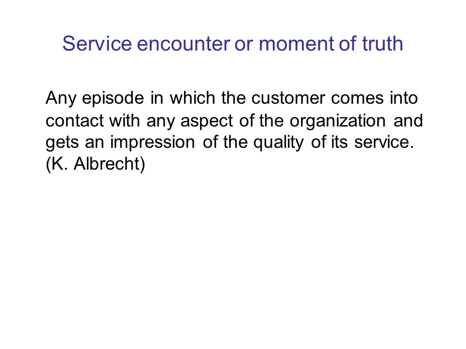 Service encounter or moment of truth Any episode in which the customer comes into contact with any aspect of the organization and gets an impression of the quality of its service.