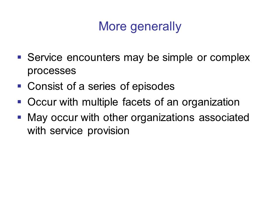More generally  Service encounters may be simple or complex processes  Consist of a series of episodes  Occur with multiple facets of an organization  May occur with other organizations associated with service provision