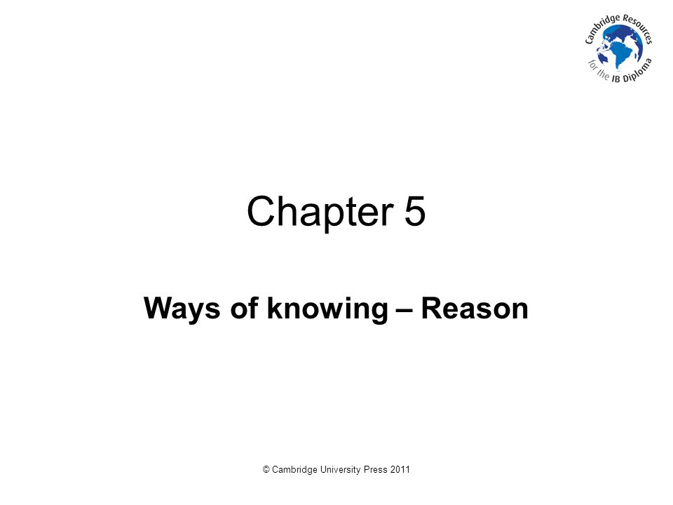 © Cambridge University Press 2011 Chapter 5 Ways of knowing – Reason