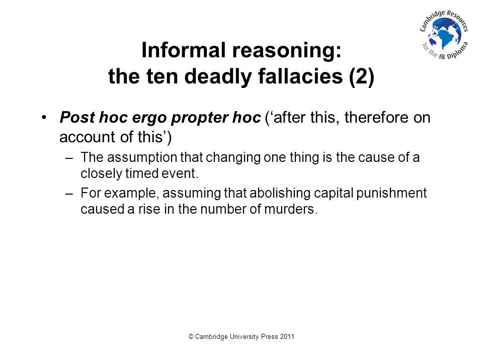 © Cambridge University Press 2011 Informal reasoning: the ten deadly fallacies (2) Post hoc ergo propter hoc ('after this, therefore on account of this') –The assumption that changing one thing is the cause of a closely timed event.