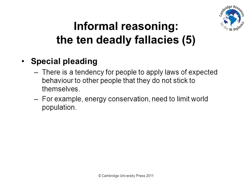© Cambridge University Press 2011 Informal reasoning: the ten deadly fallacies (5) Special pleading –There is a tendency for people to apply laws of expected behaviour to other people that they do not stick to themselves.